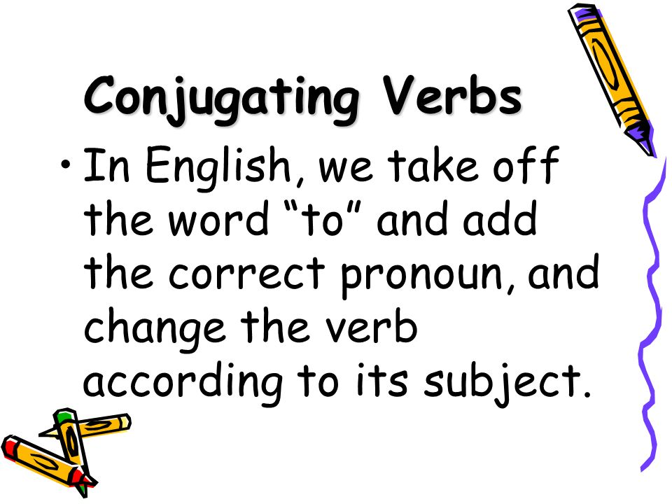 Conjugated Verbs A conjugated verb agrees with its subject.