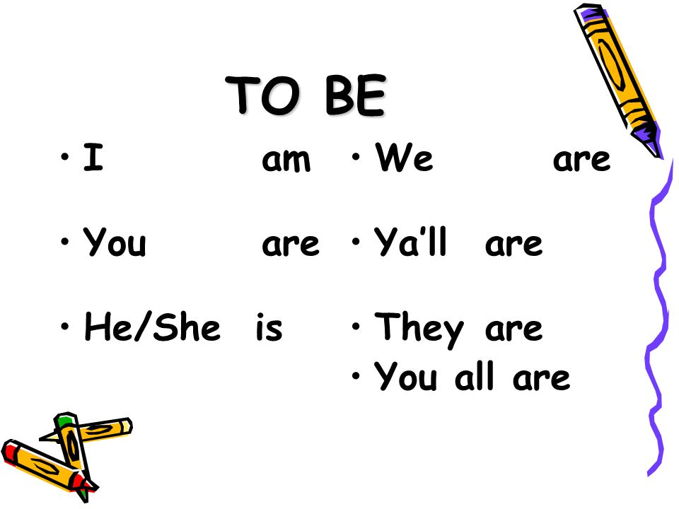 TO BE I am You are He/She is We are Yall are They are You all are