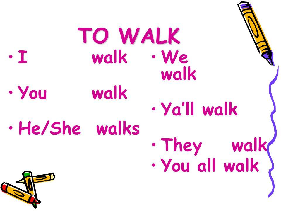 TO WALK I walk You walk He/She walks We walk Yall walk They walk You all walk