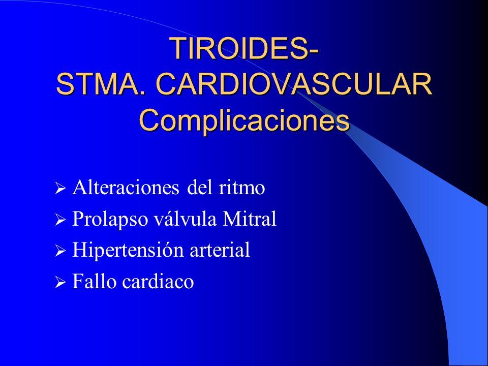 TIROIDES- STMA. CARDIOVASCULAR Complicaciones Alteraciones del ritmo Prolapso válvula Mitral Hipertensión arterial Fallo cardiaco