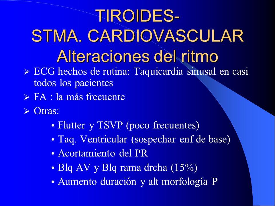 TIROIDES- STMA. CARDIOVASCULAR Alteraciones del ritmo ECG hechos de rutina: Taquicardia sinusal en casi todos los pacientes FA : la más frecuente Otra