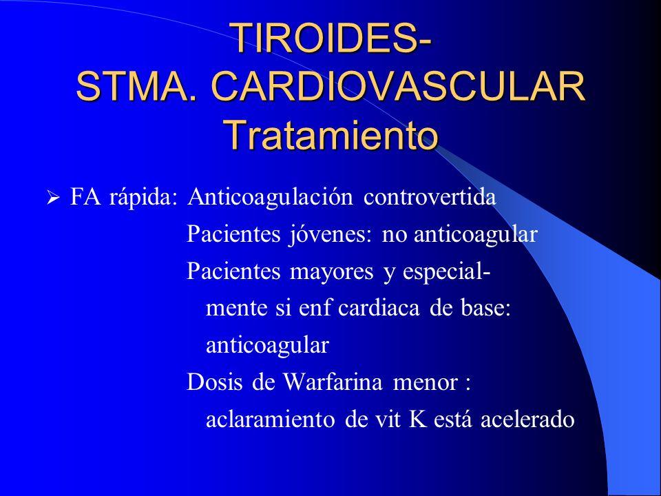 TIROIDES- STMA. CARDIOVASCULAR Tratamiento FA rápida: Anticoagulación controvertida Pacientes jóvenes: no anticoagular Pacientes mayores y especial- m