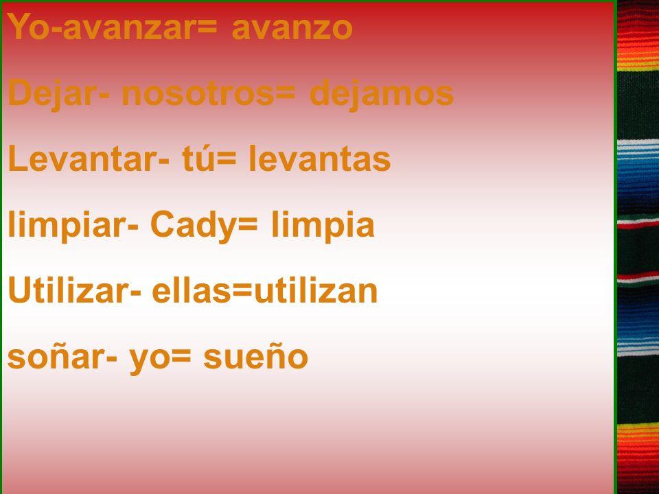 Yo-avanzar= avanzo Dejar- nosotros= dejamos Levantar- tú= levantas limpiar- Cady= limpia Utilizar- ellas=utilizan soñar- yo= sueño