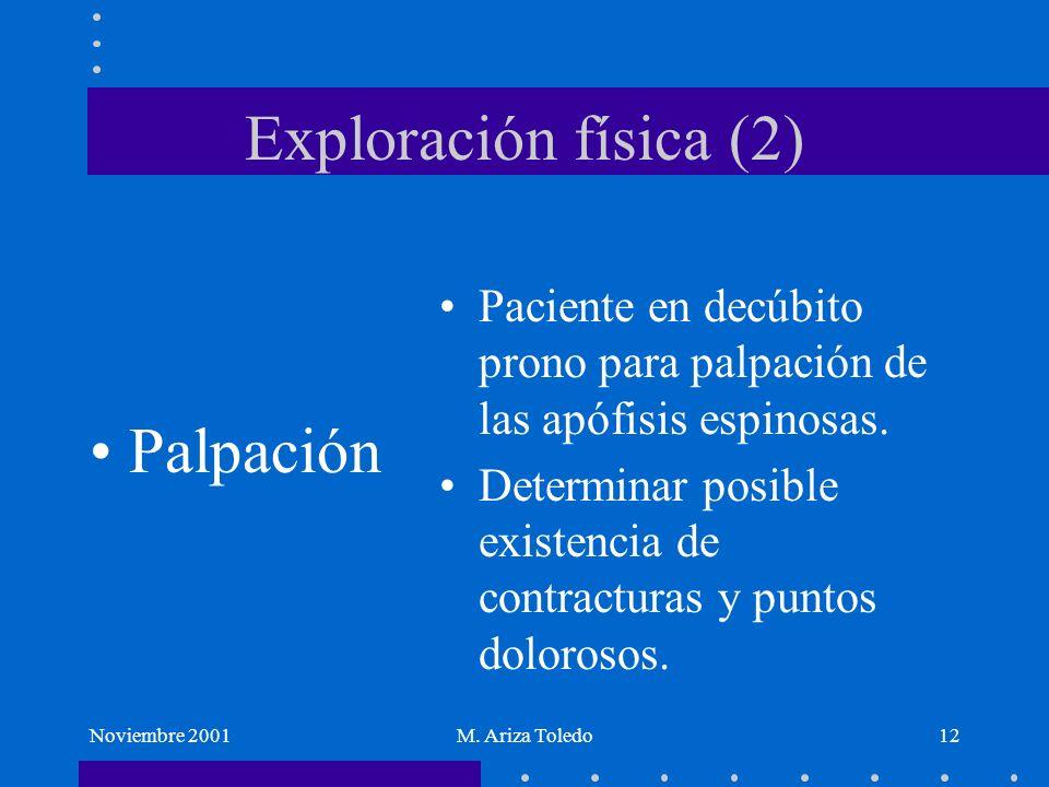 Noviembre 2001M. Ariza Toledo12 Exploración física (2) Palpación Paciente en decúbito prono para palpación de las apófisis espinosas. Determinar posib