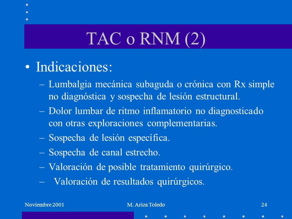 Noviembre 2001M. Ariza Toledo24 TAC o RNM (2) Indicaciones: –Lumbalgia mecánica subaguda o crónica con Rx simple no diagnóstica y sospecha de lesión e