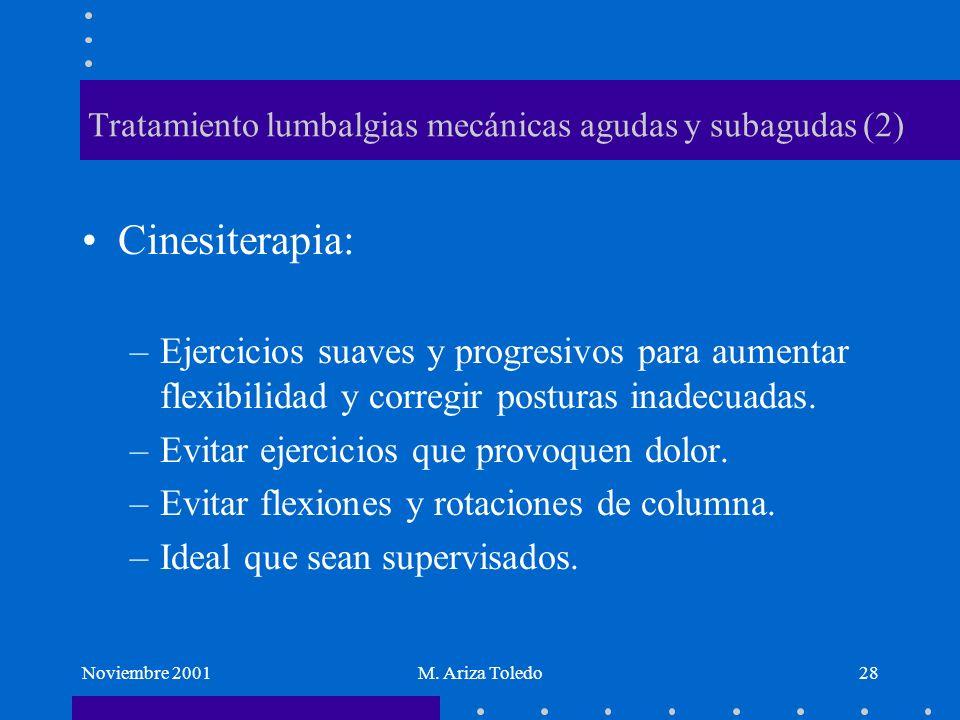 Noviembre 2001M. Ariza Toledo28 Tratamiento lumbalgias mecánicas agudas y subagudas (2) Cinesiterapia: –Ejercicios suaves y progresivos para aumentar