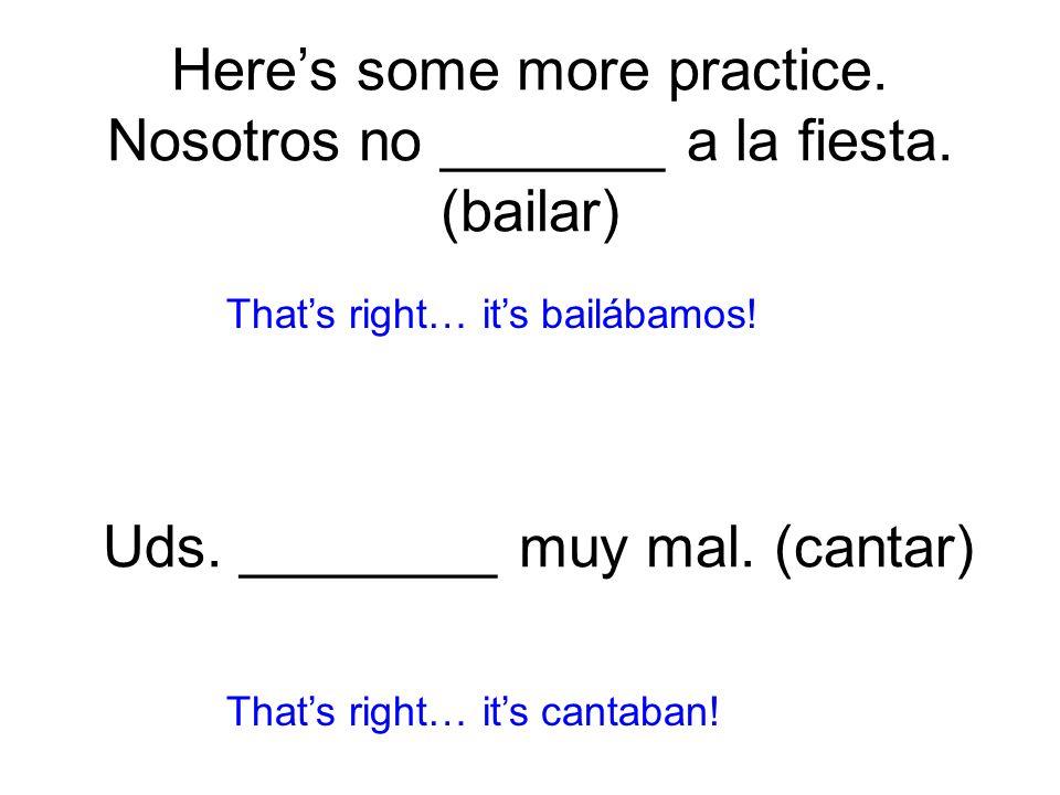 Heres some more practice. Nosotros no _______ a la fiesta. (bailar) bailábamos! Thats right… its cantaban! Uds. ________ muy mal. (cantar)