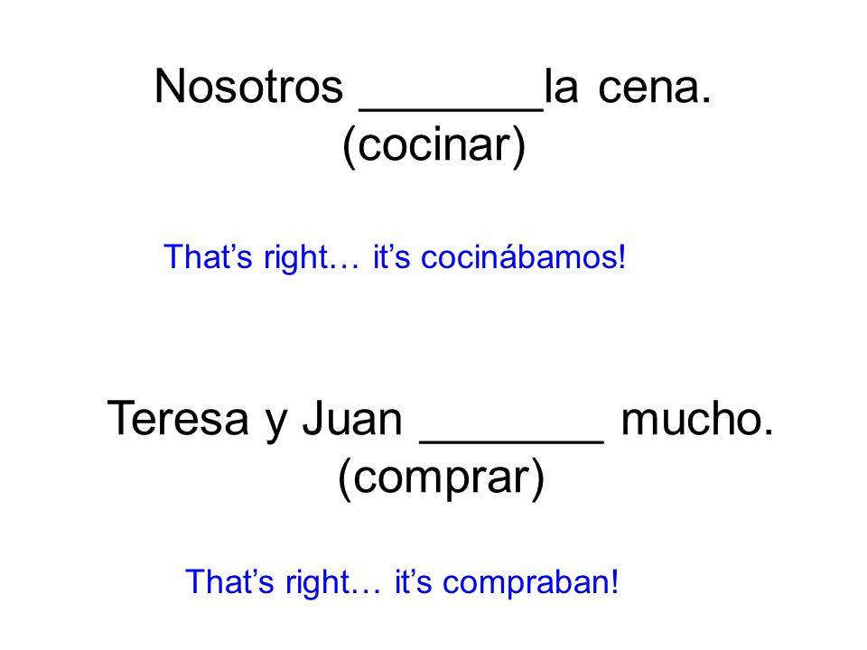 Nosotros _______la cena. (cocinar) cocinábamos! Thats right… its compraban! Teresa y Juan _______ mucho. (comprar)