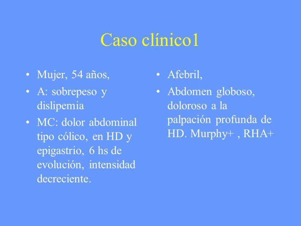 Caso clínico1 Mujer, 54 años, A: sobrepeso y dislipemia MC: dolor abdominal tipo cólico, en HD y epigastrio, 6 hs de evolución, intensidad decreciente