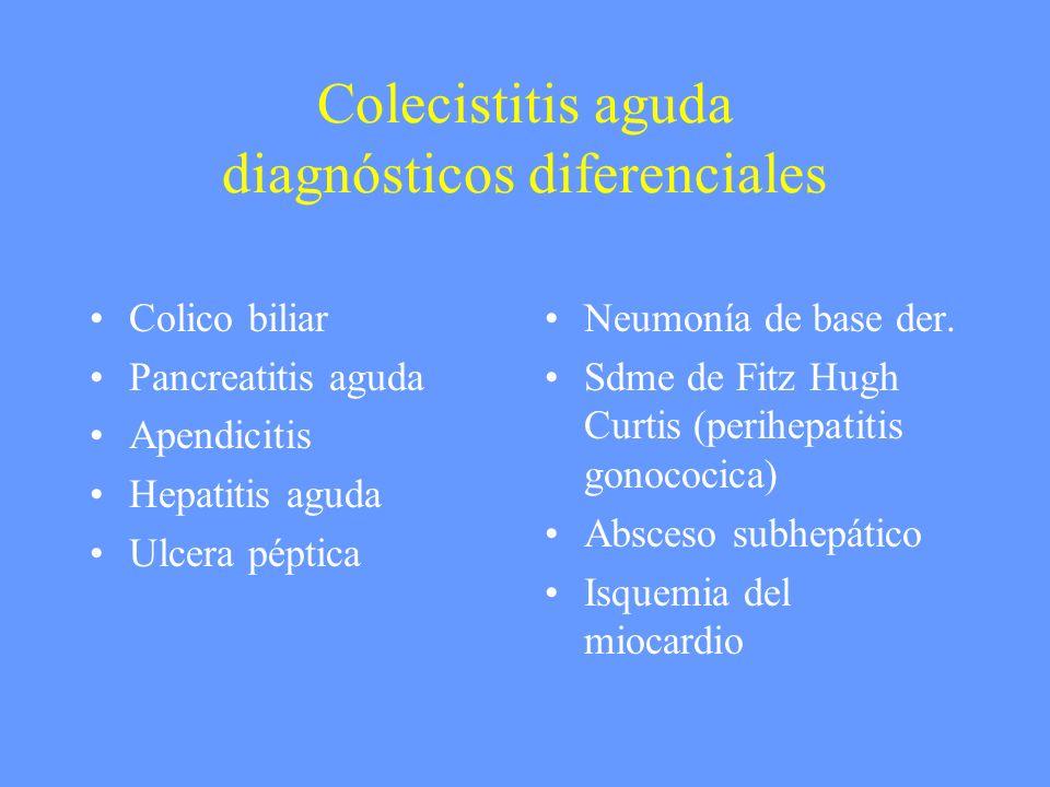 Colecistitis aguda diagnósticos diferenciales Colico biliar Pancreatitis aguda Apendicitis Hepatitis aguda Ulcera péptica Neumonía de base der. Sdme d