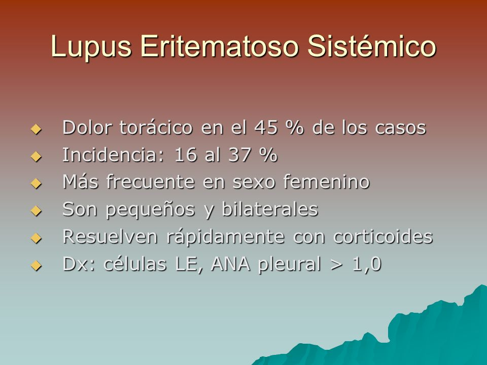 Lupus Eritematoso Sistémico Dolor torácico en el 45 % de los casos Dolor torácico en el 45 % de los casos Incidencia: 16 al 37 % Incidencia: 16 al 37 % Más frecuente en sexo femenino Más frecuente en sexo femenino Son pequeños y bilaterales Son pequeños y bilaterales Resuelven rápidamente con corticoides Resuelven rápidamente con corticoides Dx: células LE, ANA pleural > 1,0 Dx: células LE, ANA pleural > 1,0