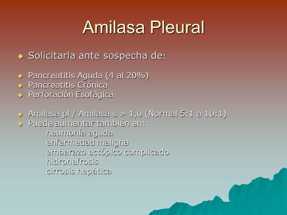 Amilasa Pleural Solicitarla ante sospecha de : Solicitarla ante sospecha de : Pancreatitis Aguda (4 al 20%) Pancreatitis Aguda (4 al 20%) Pancreatitis Crónica Pancreatitis Crónica Perforación Esofágica Perforación Esofágica Amilasa pl / Amilasa s > 1,0 (Normal 5:1 a 10:1) Amilasa pl / Amilasa s > 1,0 (Normal 5:1 a 10:1) Puede aumentar también en: Puede aumentar también en: neumonía aguda enfermedad maligna embarazo ectópico complicado hidronefrosis cirrosis hepática
