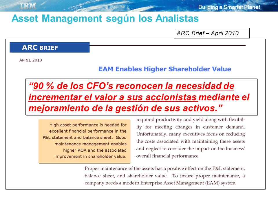 Building a Smarter Planet Asset Management según los Analistas ARC Brief – April 2010 90 % de los CFOs reconocen la necesidad de incrementar el valor