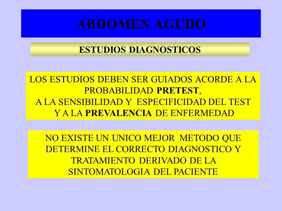 ABDOMEN AGUDO NO EXISTE UN UNICO MEJOR METODO QUE DETERMINE EL CORRECTO DIAGNOSTICO Y TRATAMIENTO DERIVADO DE LA SINTOMATOLOGIA DEL PACIENTE LOS ESTUDIOS DEBEN SER GUIADOS ACORDE A LA PROBABILIDAD PRETEST, A LA SENSIBILIDAD Y ESPECIFICIDAD DEL TEST Y A LA PREVALENCIA DE ENFERMEDAD ESTUDIOS DIAGNOSTICOS