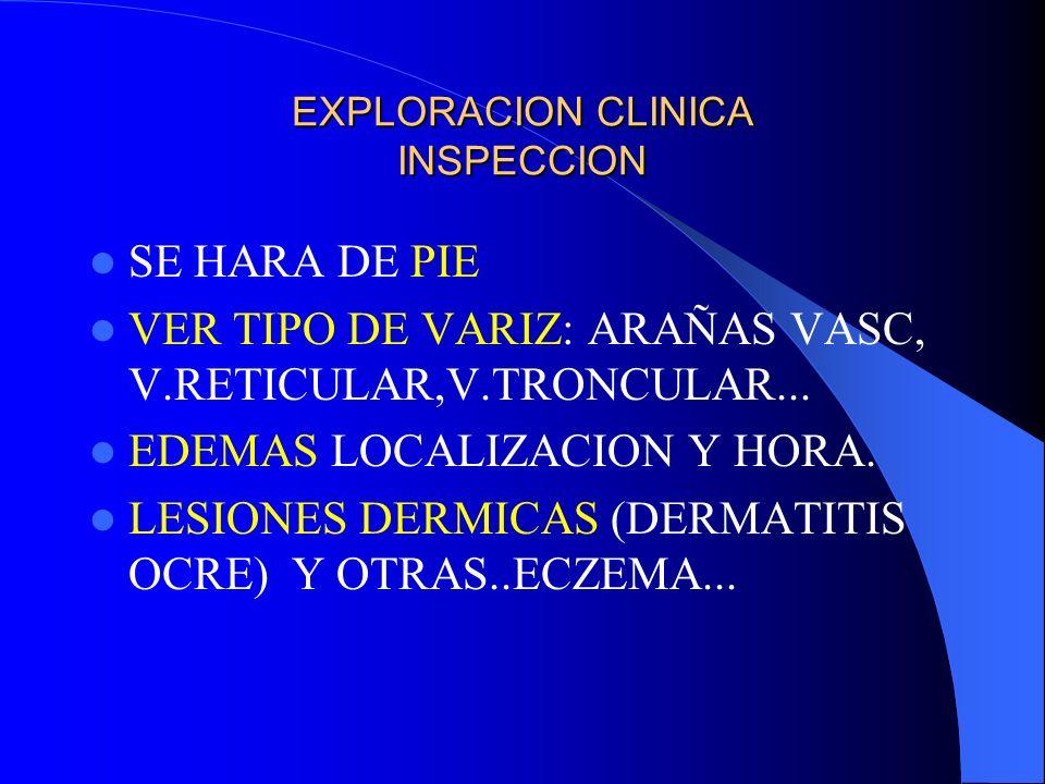 EXPLORACION CLINICA INSPECCION SE HARA DE PIE VER TIPO DE VARIZ: ARAÑAS VASC, V.RETICULAR,V.TRONCULAR... EDEMAS LOCALIZACION Y HORA. LESIONES DERMICAS