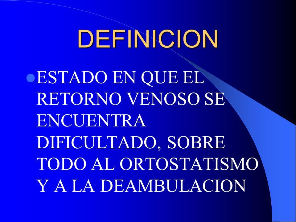 DEFINICION ESTADO EN QUE EL RETORNO VENOSO SE ENCUENTRA DIFICULTADO, SOBRE TODO AL ORTOSTATISMO Y A LA DEAMBULACION