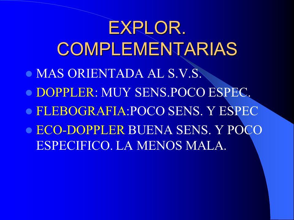 EXPLOR. COMPLEMENTARIAS MAS ORIENTADA AL S.V.S. DOPPLER: MUY SENS.POCO ESPEC. FLEBOGRAFIA:POCO SENS. Y ESPEC ECO-DOPPLER BUENA SENS. Y POCO ESPECIFICO