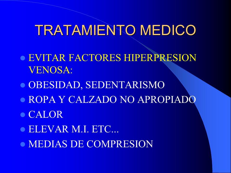 TRATAMIENTO MEDICO EVITAR FACTORES HIPERPRESION VENOSA: OBESIDAD, SEDENTARISMO ROPA Y CALZADO NO APROPIADO CALOR ELEVAR M.I. ETC... MEDIAS DE COMPRESI
