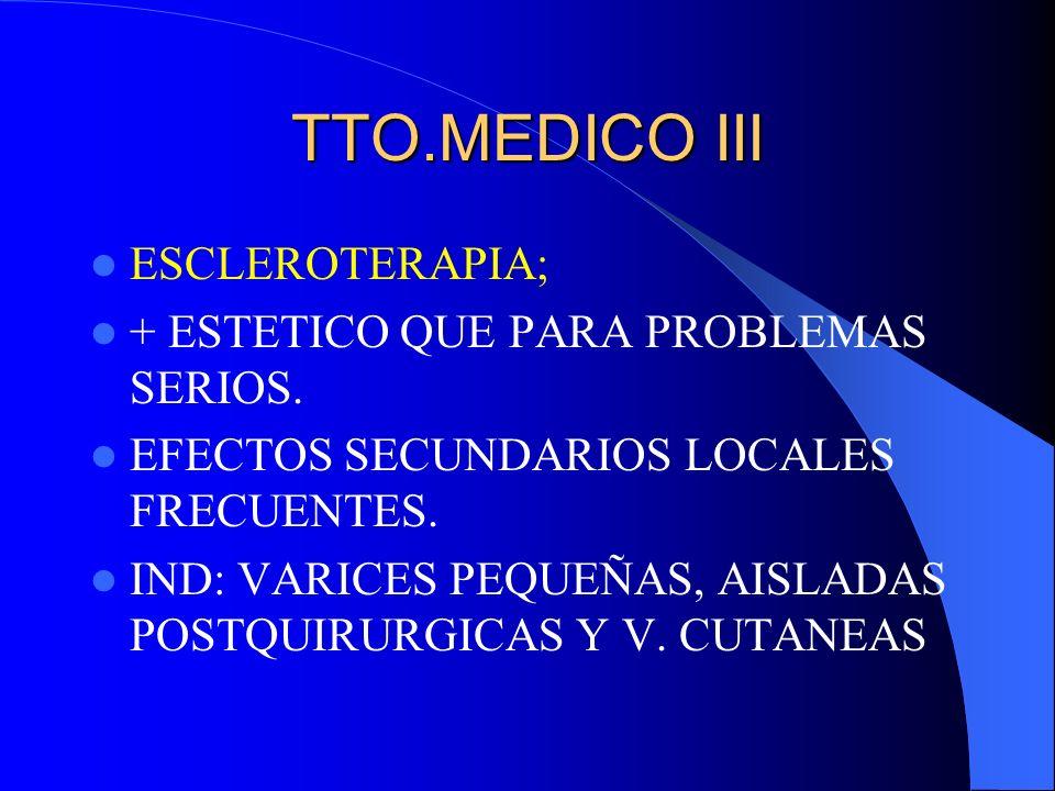 TTO.MEDICO III ESCLEROTERAPIA; + ESTETICO QUE PARA PROBLEMAS SERIOS. EFECTOS SECUNDARIOS LOCALES FRECUENTES. IND: VARICES PEQUEÑAS, AISLADAS POSTQUIRU