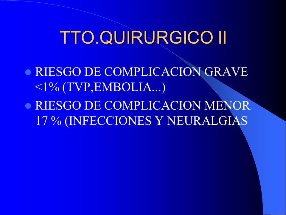 TTO.QUIRURGICO II RIESGO DE COMPLICACION GRAVE <1% (TVP,EMBOLIA...) RIESGO DE COMPLICACION MENOR 17 % (INFECCIONES Y NEURALGIAS
