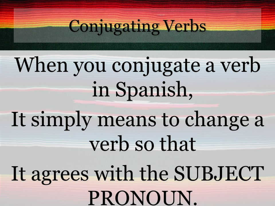 Conjugating Verbs When you conjugate a verb in Spanish, It simply means to change a verb so that It agrees with the SUBJECT PRONOUN.