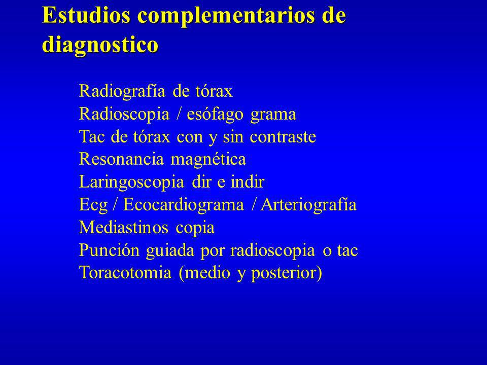 Estudios complementarios de diagnostico Radiografía de tórax Radioscopia / esófago grama Tac de tórax con y sin contraste Resonancia magnética Laringo