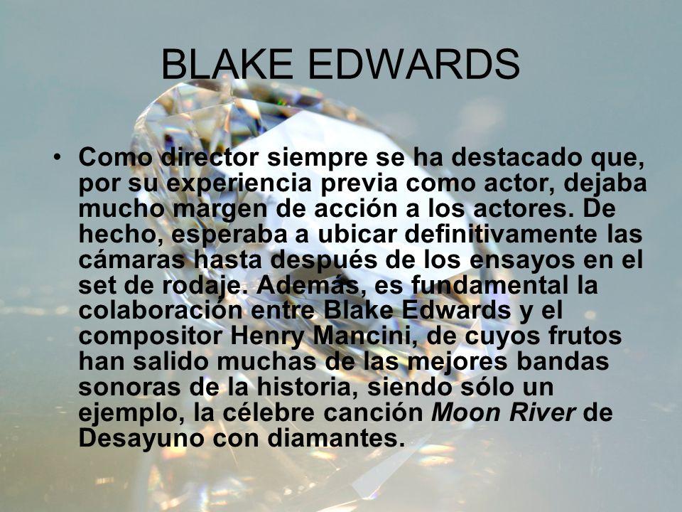 BLAKE EDWARDS Como director siempre se ha destacado que, por su experiencia previa como actor, dejaba mucho margen de acción a los actores. De hecho,