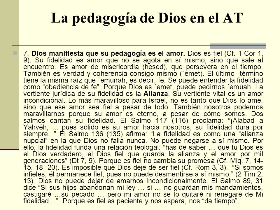 La pedagogía de Dios en el AT 7. Dios manifiesta que su pedagogía es el amor. Dios es fiel (Cf. 1 Cor 1, 9). Su fidelidad es amor que no se agota en s