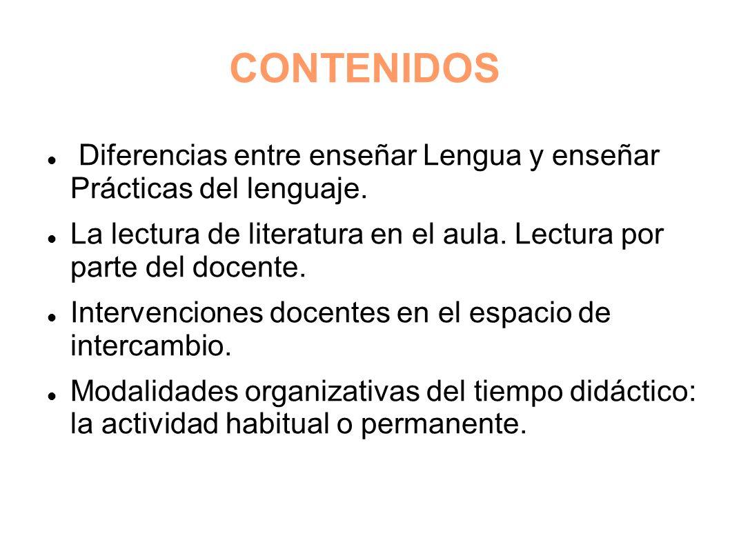 CONTENIDOS Diferencias entre enseñar Lengua y enseñar Prácticas del lenguaje. La lectura de literatura en el aula. Lectura por parte del docente. Inte
