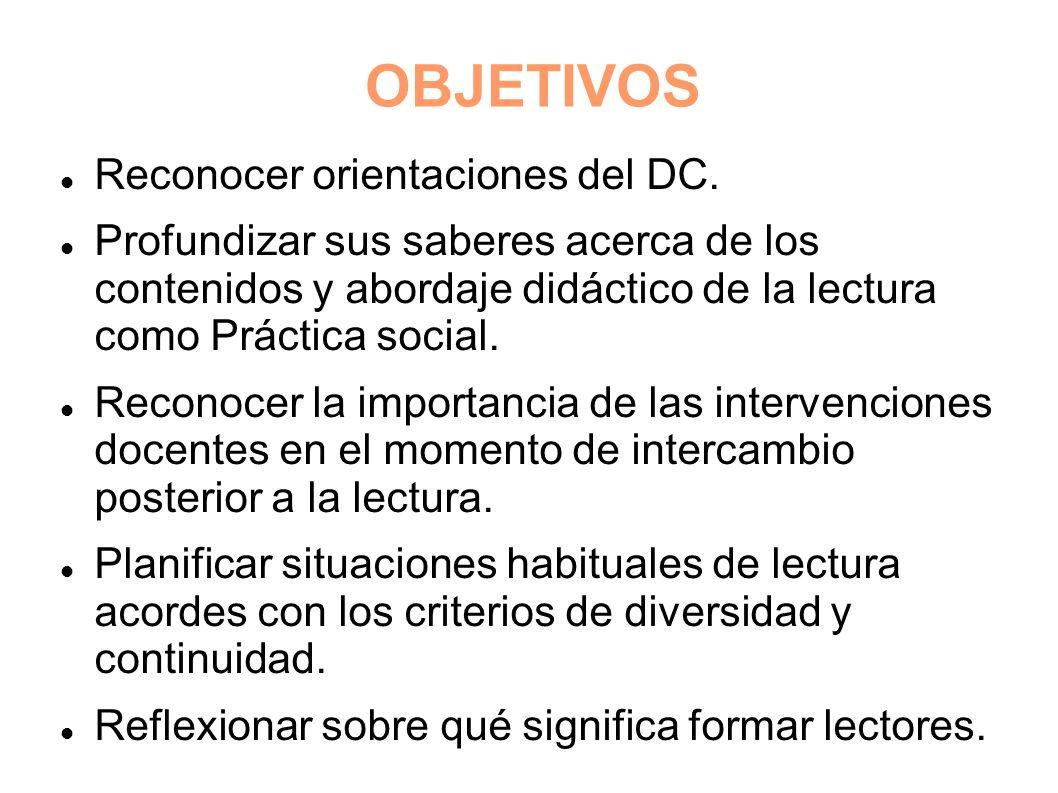 OBJETIVOS Reconocer orientaciones del DC. Profundizar sus saberes acerca de los contenidos y abordaje didáctico de la lectura como Práctica social. Re