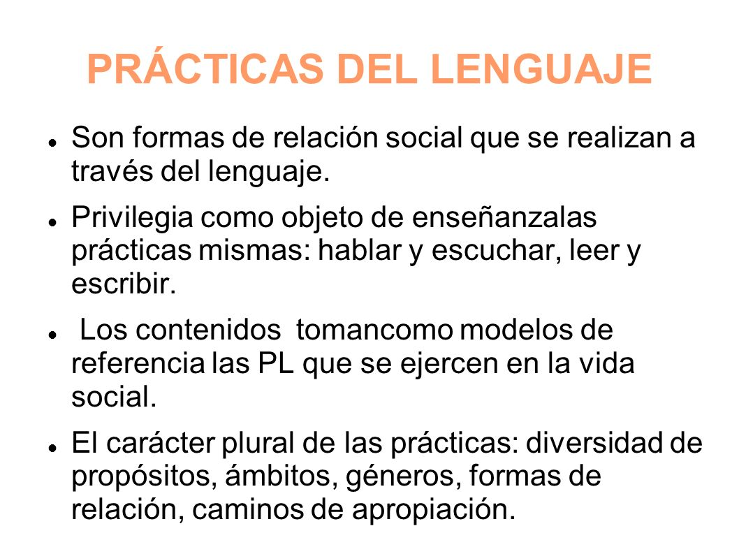 PRÁCTICAS DEL LENGUAJE Son formas de relación social que se realizan a través del lenguaje. Privilegia como objeto de enseñanzalas prácticas mismas: h
