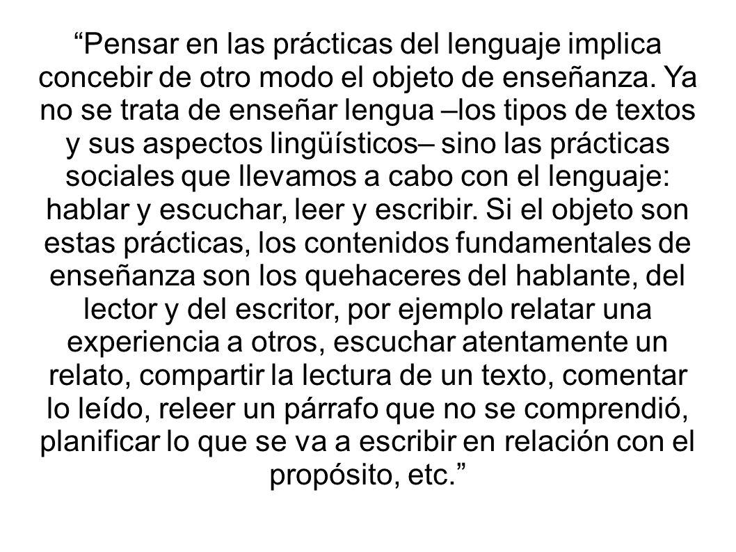 Pensar en las prácticas del lenguaje implica concebir de otro modo el objeto de enseñanza. Ya no se trata de enseñar lengua –los tipos de textos y sus