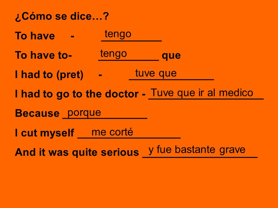 ¿Cómo se dice…? To have- __________ To have to-__________ que I had to (pret)- ______________ I had to go to the doctor - ___________________ Because
