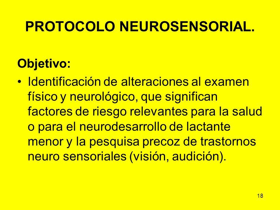 18 PROTOCOLO NEUROSENSORIAL. Objetivo: Identificación de alteraciones al examen físico y neurológico, que significan factores de riesgo relevantes par