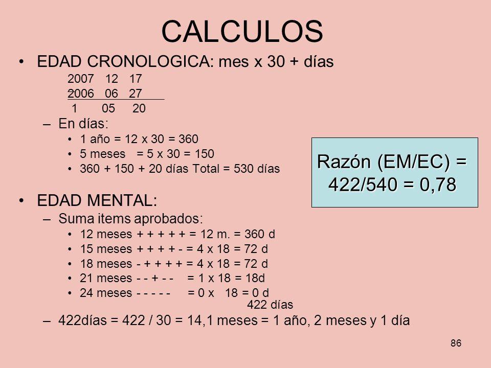 86 CALCULOS EDAD CRONOLOGICA: mes x 30 + días 2007 12 17 2006 06 27 1 05 20 –En días: 1 año = 12 x 30 = 360 5 meses = 5 x 30 = 150 360 + 150 + 20 días