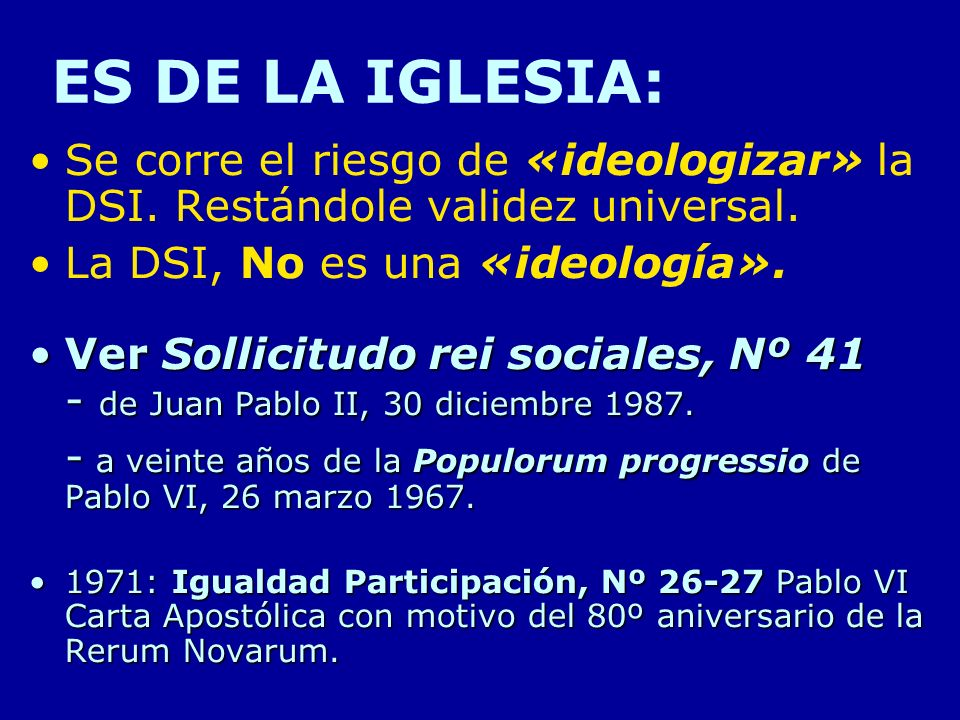 ES DE LA IGLESIA: Se corre el riesgo de «ideologizar» la DSI. Restándole validez universal. La DSI, No es una «ideología». Ver Sollicitudo rei sociale