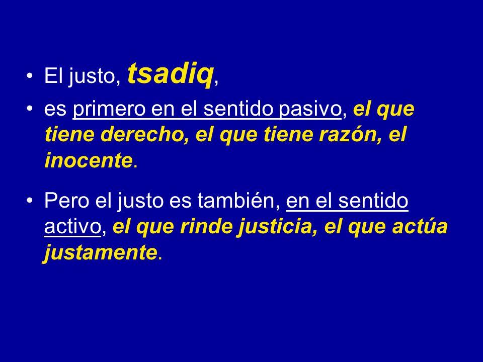El justo, tsadiq, es primero en el sentido pasivo, el que tiene derecho, el que tiene razón, el inocente. Pero el justo es también, en el sentido acti