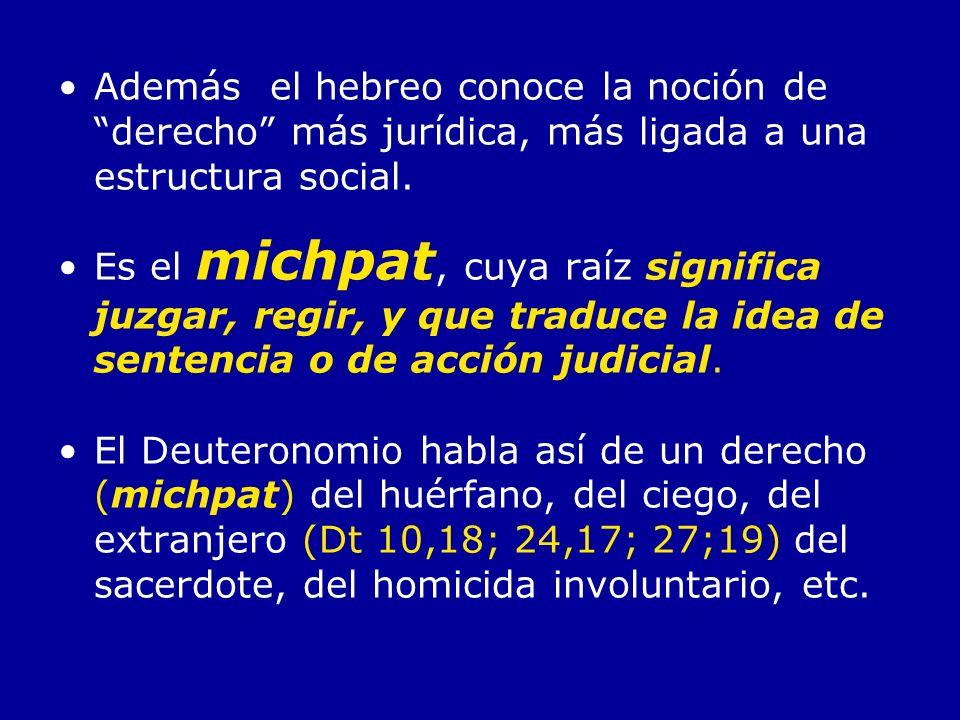 Además el hebreo conoce la noción de derecho más jurídica, más ligada a una estructura social. Es el michpat, cuya raíz significa juzgar, regir, y que