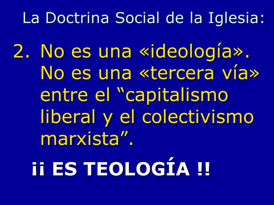 La Doctrina Social de la Iglesia: 2.No es una «ideología». No es una «tercera vía» entre el capitalismo liberal y el colectivismo marxista. ¡¡ ES TEOL