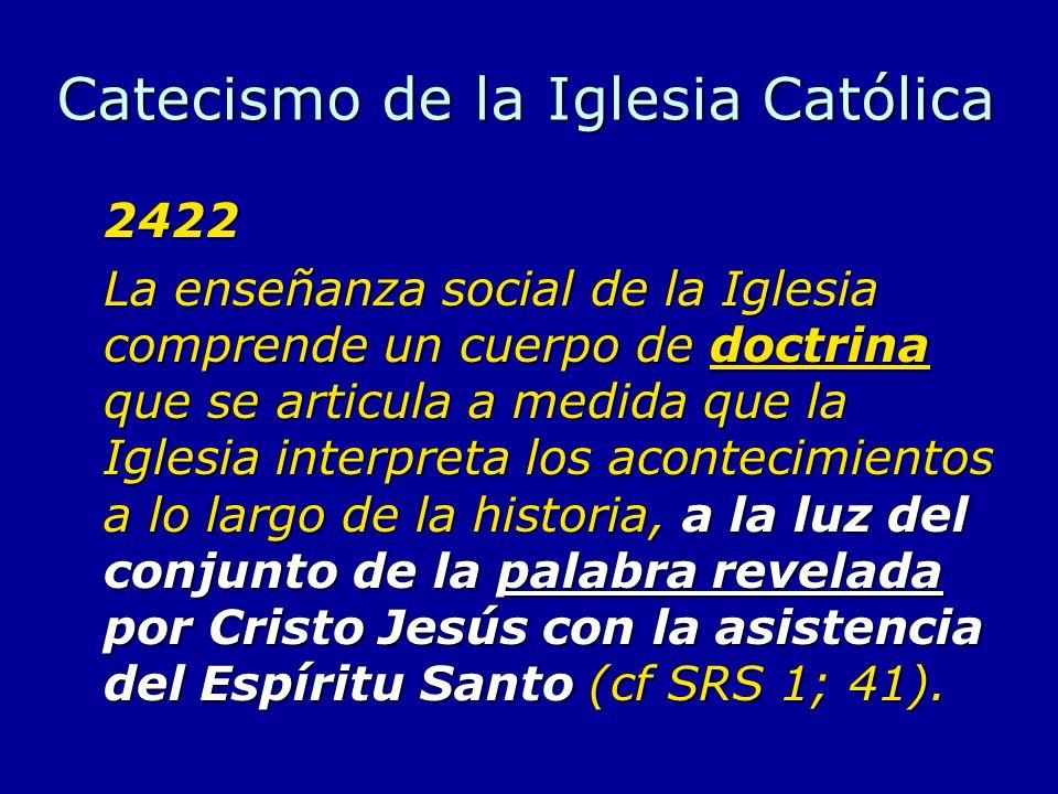 Catecismo de la Iglesia Católica 2422 La enseñanza social de la Iglesia comprende un cuerpo de doctrina que se articula a medida que la Iglesia interp