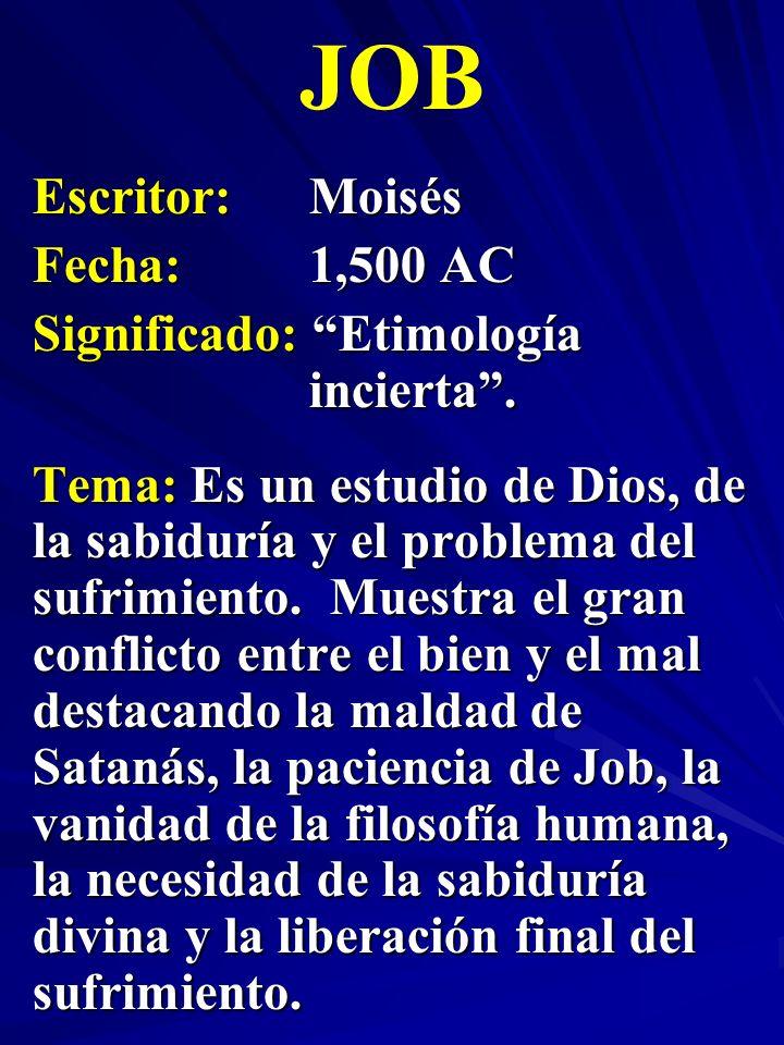 Escritor:Moisés Fecha:1,500 AC Significado: Etimología incierta. JOB Tema: Es un estudio de Dios, de la sabiduría y el problema del sufrimiento. Muest