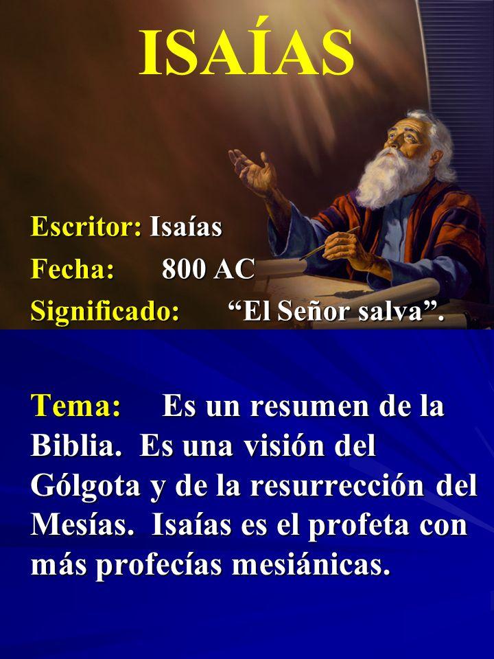 Escritor: Isaías Fecha:800 AC Significado:El Señor salva. ISAÍAS Tema:Es un resumen de la Biblia. Es una visión del Gólgota y de la resurrección del M