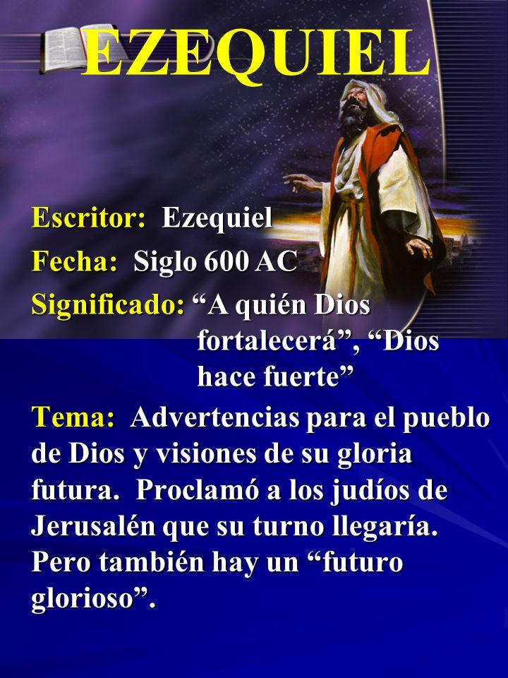 Escritor: Ezequiel Fecha: Siglo 600 AC Significado: A quién Dios fortalecerá, Dios hace fuerte EZEQUIEL Tema: Advertencias para el pueblo de Dios y vi