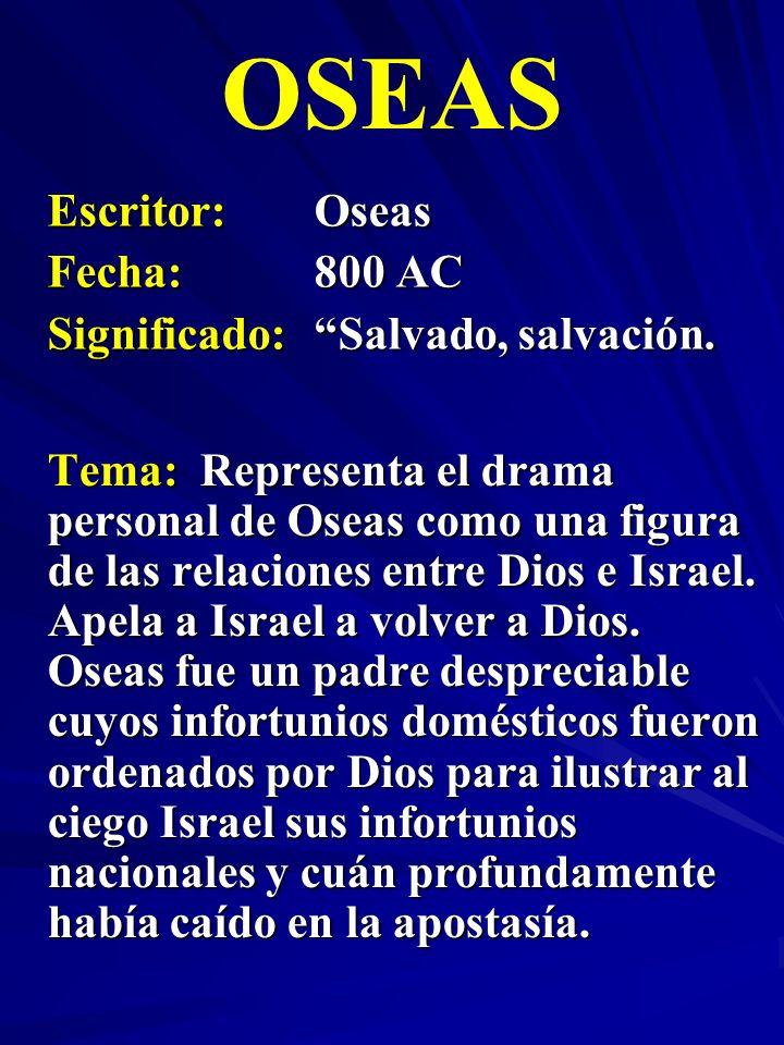 Escritor:Oseas Fecha:800 AC Significado: Salvado, salvación. OSEAS Tema: Representa el drama personal de Oseas como una figura de las relaciones entre