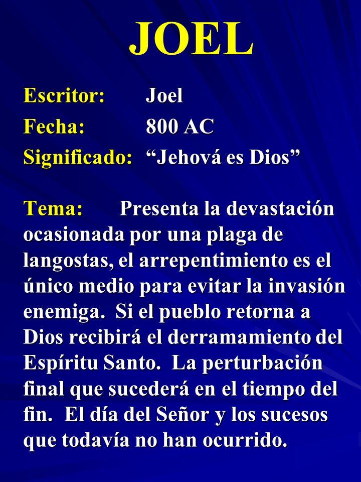 Escritor:Joel Fecha:800 AC Significado:Jehová es Dios JOEL Tema:Presenta la devastación ocasionada por una plaga de langostas, el arrepentimiento es e