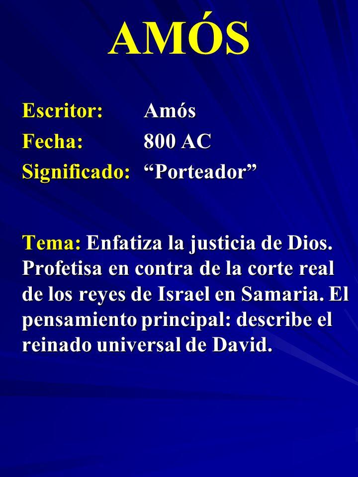 Escritor:Amós Fecha:800 AC Significado:Porteador AMÓS Tema: Enfatiza la justicia de Dios. Profetisa en contra de la corte real de los reyes de Israel