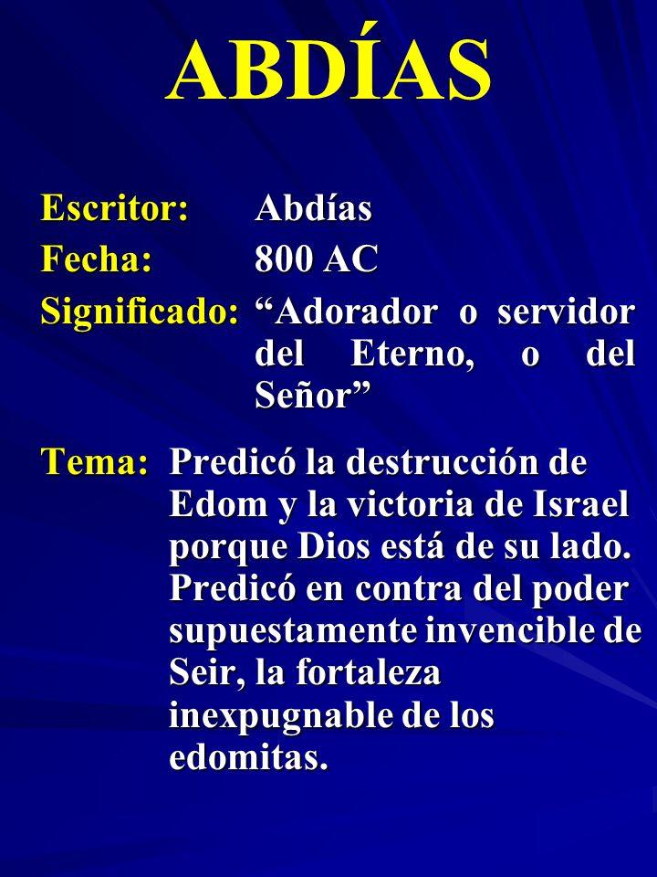 Escritor:Abdías Fecha:800 AC Significado:Adorador o servidor del Eterno, o del Señor ABDÍAS Tema:Predicó la destrucción de Edom y la victoria de Israe