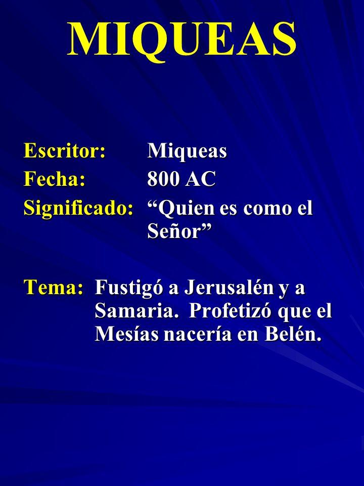 Escritor:Miqueas Fecha:800 AC Significado:Quien es como el Señor MIQUEAS Tema:Fustigó a Jerusalén y a Samaria. Profetizó que el Mesías nacería en Belé