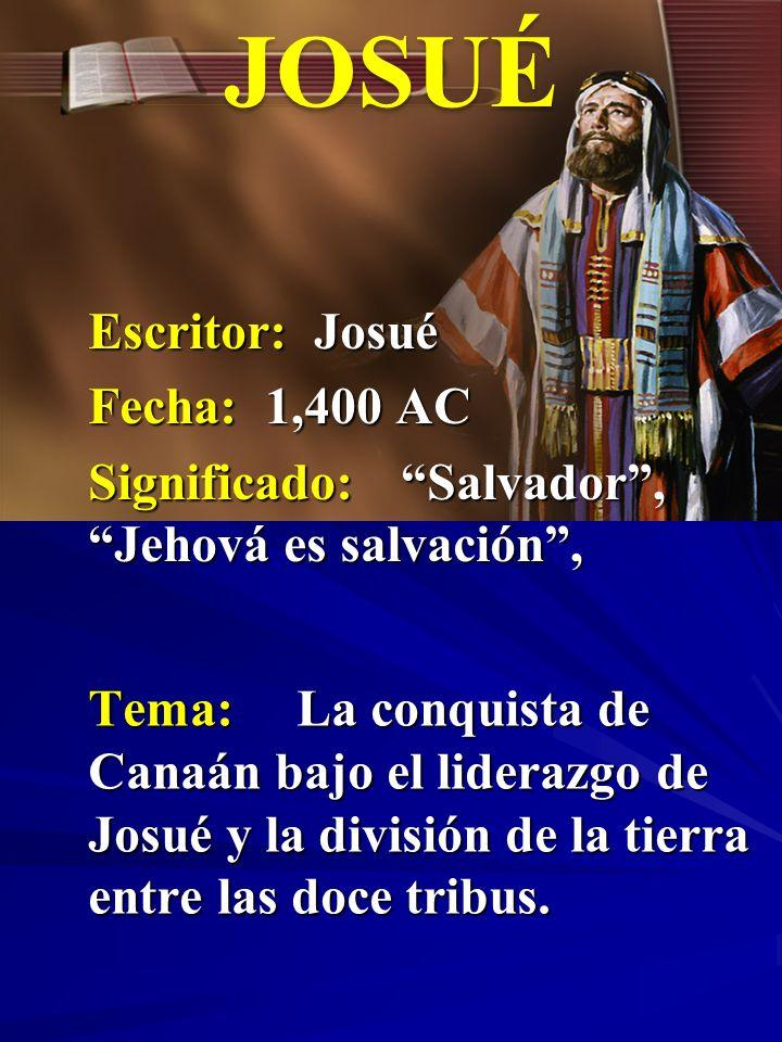 Escritor: Josué Fecha: 1,400 AC Significado:Salvador, Jehová es salvación, JOSUÉ Tema:La conquista de Canaán bajo el liderazgo de Josué y la división
