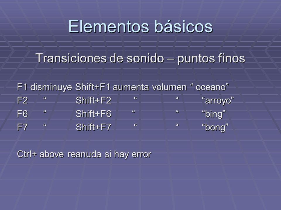Elementos básicos Transiciones de sonido – puntos finos F1 disminuye Shift+F1 aumenta volumen oceano F2 Shift+F2 arroyo F6 Shift+F6 bing F7 Shift+F7 b